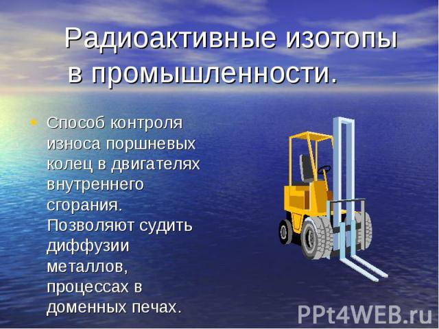 Радиоактивные изотопы в промышленности. Способ контроля износа поршневых колец в двигателях внутреннего сгорания. Позволяют судить диффузии металлов, процессах в доменных печах.
