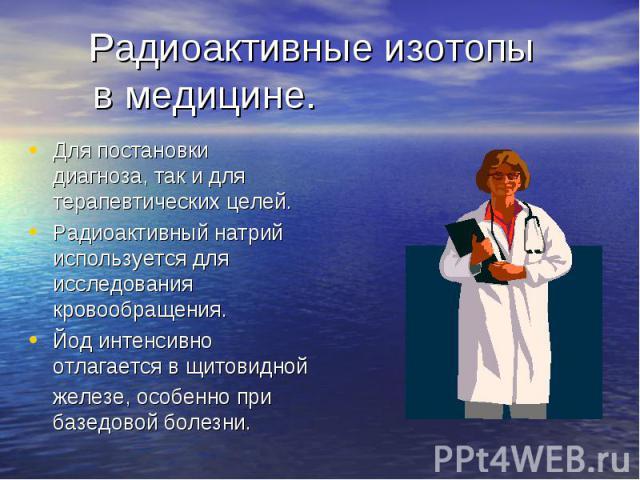 Радиоактивные изотопы в медицине. Для постановки диагноза, так и для терапевтических целей.Радиоактивный натрий используется для исследования кровообращения.Йод интенсивно отлагается в щитовидной железе, особенно при базедовой болезни.