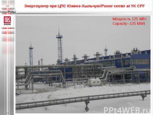 Энергоцентр при ЦПС Южное-Хыльчую/Power center at YK CPF