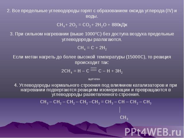 2. Все предельные углеводороды горят с образованием оксида углерода (IV) и воды.CH4 + 2O2 = CO2 + 2H2O + 880кДж3. При сильном нагревании (выше 10000C) без доступа воздуха предельные углеводороды разлагаются.CH4 = C + 2H2Если метан нагреть до более в…
