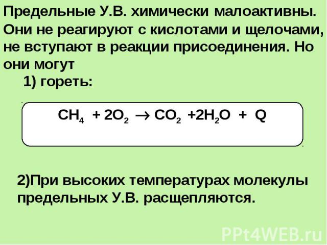 Предельные У.В. химически малоактивны. Они не реагируют с кислотами и щелочами, не вступают в реакции присоединения. Но они могут 1) гореть:2)При высоких температурах молекулы предельных У.В. расщепляются.