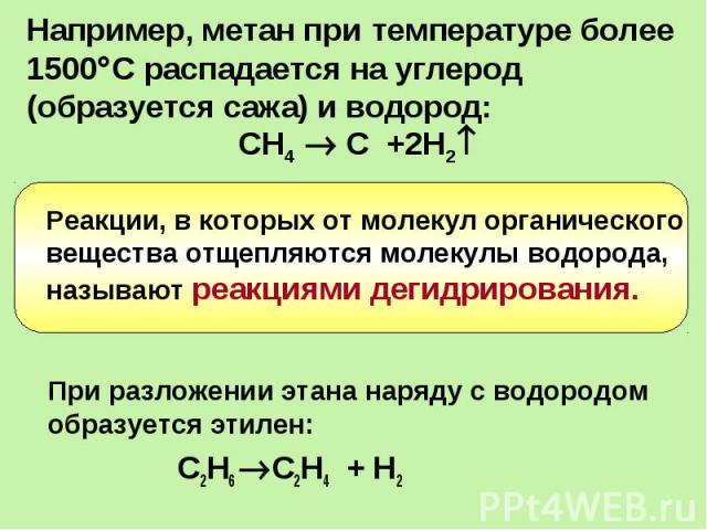 Например, метан при температуре более1500С распадается на углерод (образуется сажа) и водород:СН4 С +2Н2 Реакции, в которых от молекул органического вещества отщепляются молекулы водорода, называют реакциями дегидрирования.При разложении этана наряд…
