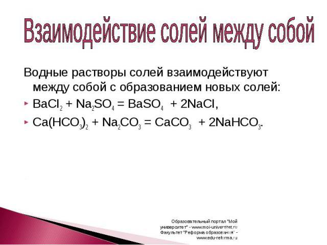 Взаимодействие солей между собой Водные растворы солей взаимодействуют между собой с образованием новых солей:BaCI2 + Na2SO4 =BaSO4 + 2NaCI,Ca(HCO3)2 + Na2CO3 =CaCO3 + 2NaHCO3.