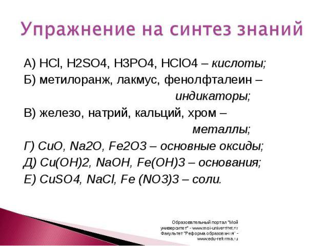 Упражнение на синтез знаний А) HCl, H2SO4, H3PO4, HClO4 – кислоты;Б) метилоранж, лакмус, фенолфталеин – индикаторы;В) железо, натрий, кальций, хром – металлы;Г) CuO, Na2O, Fe2O3 – основные оксиды;Д) Cu(OH)2, NaOH, Fe(OH)3 – основания;Е) CuSO4, NaCl,…