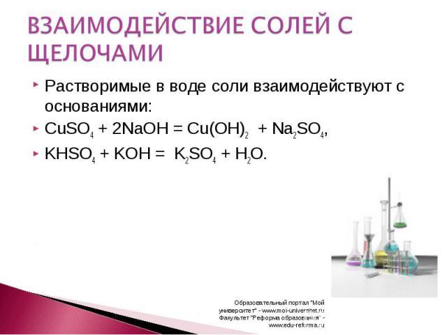 ВЗАИМОДЕЙСТВИЕ СОЛЕЙ С ЩЕЛОЧАМИ Растворимые в воде соли взаимодействуют с основаниями:CuSO4 + 2NaOH =Cu(OH)2 + Na2SO4,KHSO4 + KOH = K2SO4 + H2O.