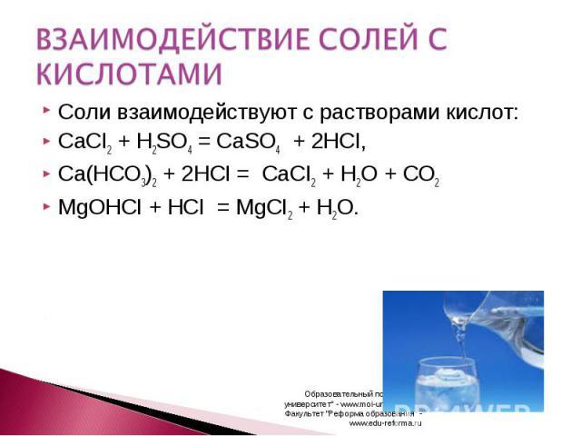 ВЗАИМОДЕЙСТВИЕ СОЛЕЙ С КИСЛОТАМИ Соли взаимодействуют с растворами кислот:CaCI2 + H2SO4 =CaSO4 + 2HCI,Ca(HCO3)2 + 2HCI = CaCI2 + H2O + CO2 MgOHCI + HCI = MgCI2 + H2O.