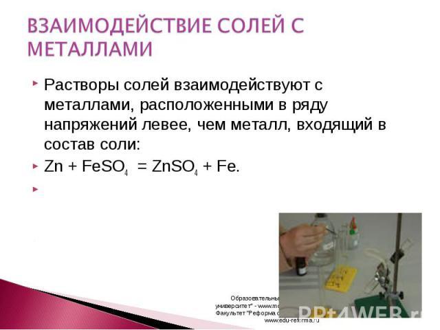 ВЗАИМОДЕЙСТВИЕ СОЛЕЙ С МЕТАЛЛАМИ Растворы солей взаимодействуют с металлами, расположенными в ряду напряжений левее, чем металл, входящий в состав соли:Zn + FeSO4 = ZnSO4 + Fe.