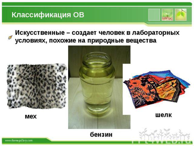 Классификация ОВ Искусственные – создает человек в лабораторныхусловиях, похожие на природные вещества