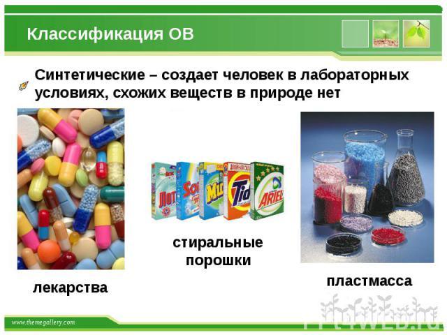 Классификация ОВ Синтетические – создает человек в лабораторныхусловиях, схожих веществ в природе нет