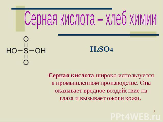 Серная кислота – хлеб химии H2SO4Серная кислота широко используется в промышленном производстве. Она оказывает вредное воздействие на глаза и вызывает ожоги кожи.