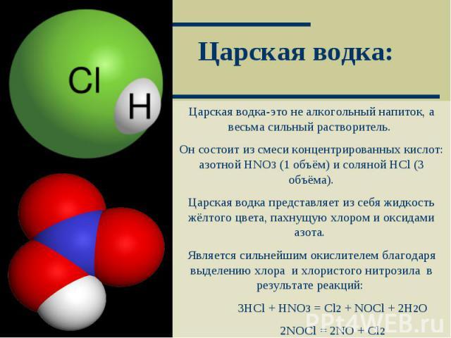 Царская водка: Царская водка-это не алкогольный напиток, а весьма сильный растворитель. Он состоит из смеси концентрированных кислот: азотной HNO3 (1 объём) и соляной HCl (3 объёма).Царская водка представляет из себя жидкость жёлтого цвета, пахнущую…