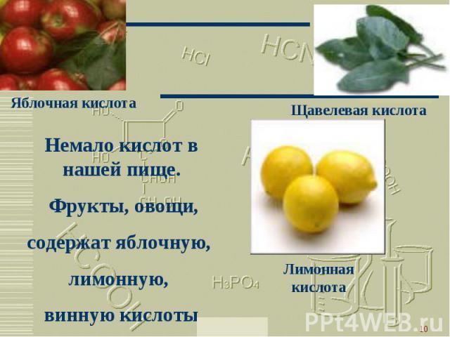 Немало кислот в нашей пище. Фрукты, овощи,содержат яблочную, лимонную, винную кислоты.