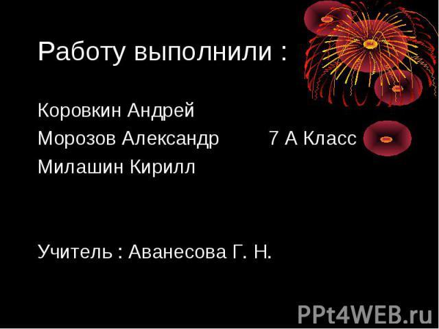Работу выполнили : Коровкин Андрей Морозов Александр 7 А КлассМилашин КириллУчитель : Аванесова Г. Н.