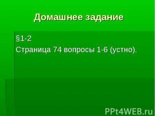 Домашнее задание §1-2 Страница 74 вопросы 1-6 (устно).