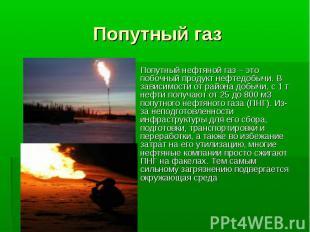 Попутный газ Попутный нефтяной газ – это побочный продукт нефтедобычи. В зависим