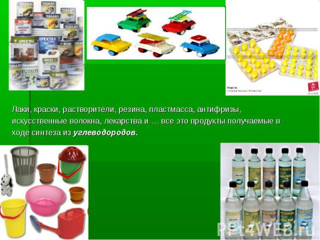 Лаки, краски, растворители, резина, пластмасса, антифризы, искусственные волокна, лекарства и … все это продукты получаемые в ходе синтеза из углеводородов.