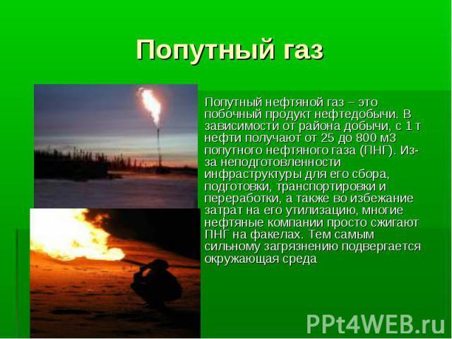 Попутный газ Попутный нефтяной газ – это побочный продукт нефтедобычи. В зависимости от района добычи, с 1 т нефти получают от 25 до 800 м3 попутного нефтяного газа (ПНГ). Из-занеподготовленности инфраструктуры для его сбора, подготовки, транспорти…