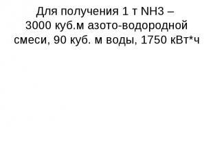 Для получения 1 т NH3 – 3000 куб.м азото-водородной смеси, 90 куб. м воды, 1750