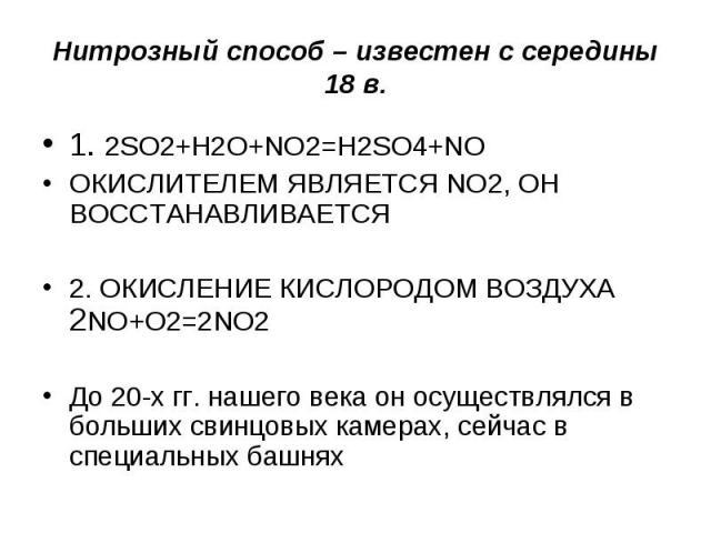 Нитрозный способ – известен с середины 18 в. 1. 2SO2+H2O+NO2=H2SO4+NOОКИСЛИТЕЛЕМ ЯВЛЯЕТСЯ NO2, ОН ВОССТАНАВЛИВАЕТСЯ2. ОКИСЛЕНИЕ КИСЛОРОДОМ ВОЗДУХА 2NO+O2=2NO2До 20-х гг. нашего века он осуществлялся в больших свинцовых камерах, сейчас в специальных башнях