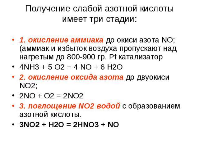 Получение слабой азотной кислоты имеет три стадии: 1. окисление аммиака до окиси азота NO; (аммиак и избыток воздуха пропускают над нагретым до 800-900 гр. Pt катализатор4NH3 + 5 O2 = 4 NO + 6 H2O2. окисление оксида азота до двуокиси NO2;2NO + O2 = …