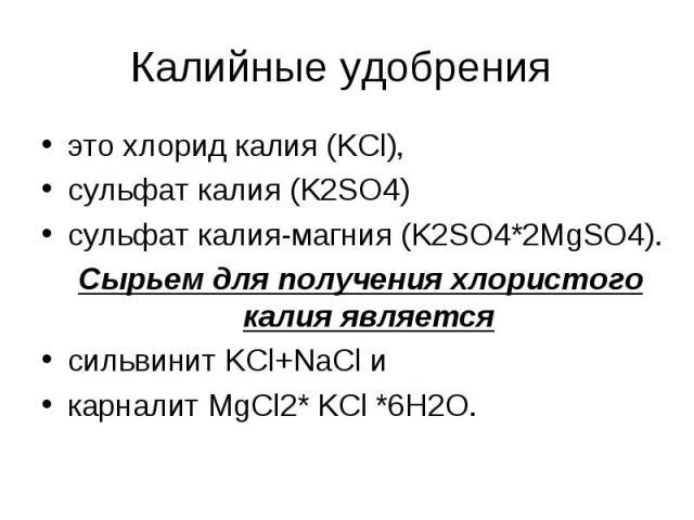 Калийные удобрения это хлорид калия (KCl), сульфат калия (K2SO4) сульфат калия-магния (K2SO4*2MgSO4). Сырьем для получения хлористого калия является сильвинит KCl+NaCl и карналит MgCl2* KCl *6H2O.