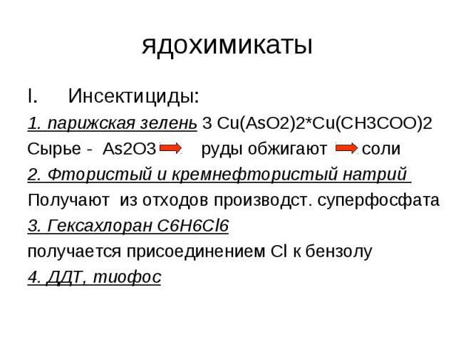ядохимикаты Инсектициды:1. парижская зелень 3 Сu(AsO2)2*Cu(CH3COO)2Cырье - As2O3 руды обжигают соли2. Фтористый и кремнефтористый натрий Получают из отходов производст. суперфосфата3. Гексахлоран C6H6Cl6 получается присоединением Cl к бензолу4. ДДТ,…