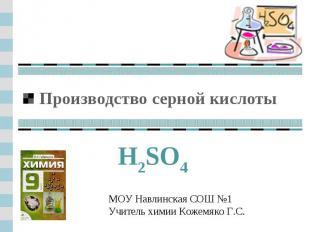 Производство серной кислоты H2SO4МОУ Навлинская СОШ №1Учитель химии Кожемяко Г.С