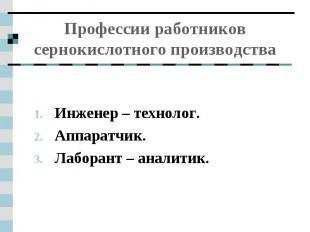 Профессии работников сернокислотного производства Инженер – технолог.Аппаратчик.