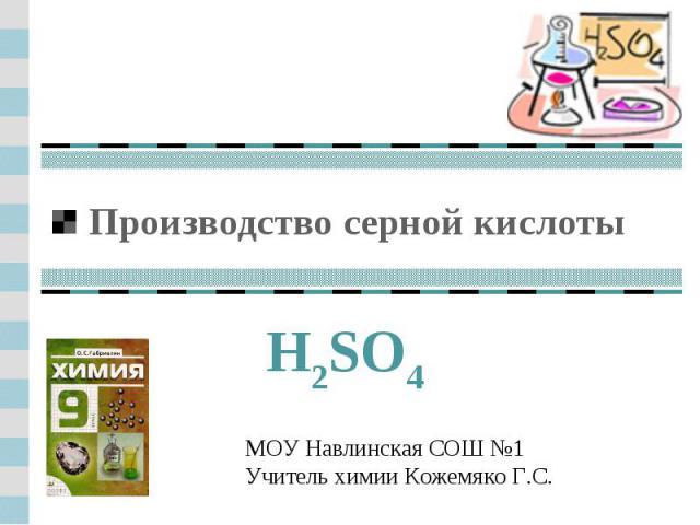 Производство серной кислоты H2SO4МОУ Навлинская СОШ №1Учитель химии Кожемяко Г.С.