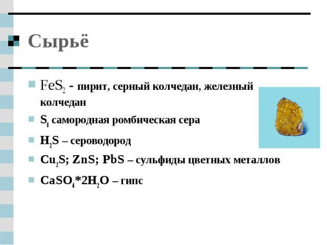 Сырьё FeS2 - пирит, серный колчедан, железный колчедан S8 самородная ромбическая сераH2S – сероводородСu2S; ZnS; PbS – сульфиды цветных металлов CaSO4*2H2O – гипс