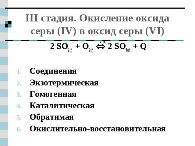 III стадия. Окисление оксида серы (IV) в оксид серы (VI) 2 SO2(г) + O2(г) 2 SO3(г) + QСоединенияЭкзотермическаяГомогеннаяКаталитическая ОбратимаяОкислительно-восстановительная