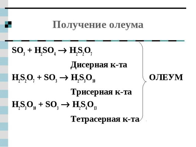 Получение олеума SO3 + H2SO4 H2S2O7Дисерная к-таH2S2O7 + SO3 H2S3O10 ОЛЕУМТрисерная к-таH2S3O10 + SO3 H2S4O13Тетрасерная к-та