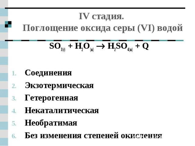 IV стадия. Поглощение оксида серы (VI) водой SO3(г) + Н2О(ж) Н2SO4(ж) + QСоединенияЭкзотермическаяГетерогеннаяНекаталитическаяНеобратимаяБез изменения степеней окисления