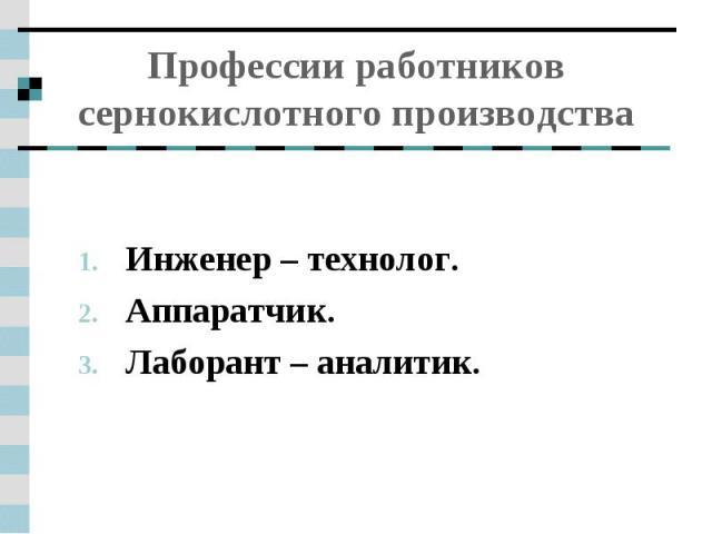Профессии работников сернокислотного производства Инженер – технолог.Аппаратчик.Лаборант – аналитик.