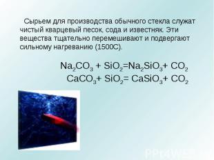 Сырьем для производства обычного стекла служат чистый кварцевый песок, сода и из