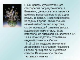С 6 в. центры художественного стеклоделия сосредоточились в Византии, где процве