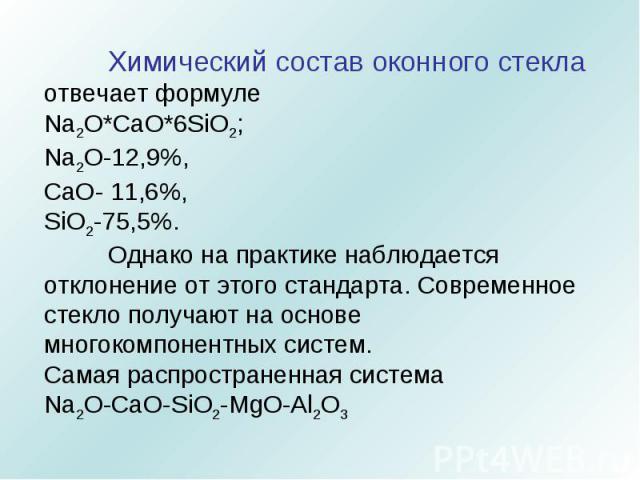 Химический состав оконного стекла отвечает формуле Na2O*CaO*6SiO2;Na2O-12,9%, СaO- 11,6%, SiO2-75,5%.Однако на практике наблюдается отклонение от этого стандарта. Современное стекло получают на основе многокомпонентных систем. Самая распространенная…