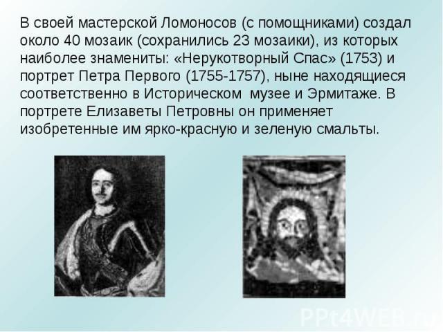 В своей мастерской Ломоносов (с помощниками) создал около 40 мозаик (сохранились 23 мозаики), из которых наиболее знамениты: «Нерукотворный Спас» (1753) и портрет Петра Первого (1755-1757), ныне находящиеся соответственно в Историческом музее и Эрми…