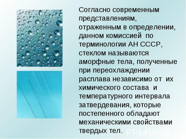 Согласно современным представлениям, отраженным в определении, данном комиссией по терминологии АН СССР, стеклом называются аморфные тела, полученные при переохлаждении расплава независимо от их химического состава и температурного интервала затверд…