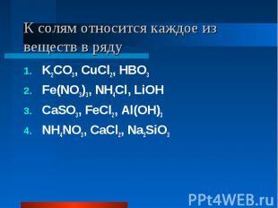 К солям относится каждое из веществ в ряду K2CO3, CuCl2, HBO3Fe(NO3)3, NH4Cl, Li