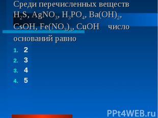 Среди перечисленных веществ H2S, AgNO3, H3PO4, Ba(OH)2, CsOH, Fe(NO3)3, CuOH чис