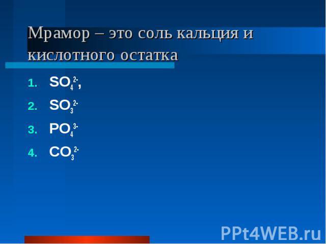 Мрамор – это соль кальция и кислотного остатка SO42-, SO32-PO43-CO32-