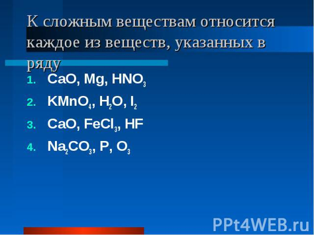 К сложным веществам относится каждое из веществ, указанных в ряду CaO, Mg, HNO3KMnO4, H2O, I2CaO, FeCl3, HFNa2CO3, P, O3