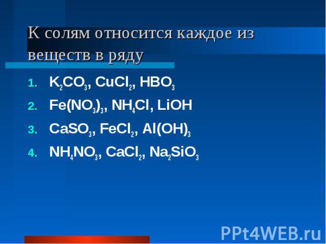 К солям относится каждое из веществ в ряду K2CO3, CuCl2, HBO3Fe(NO3)3, NH4Cl, LiOHCaSO3, FeCl2, Al(OH)3NH4NO3, CaCl2, Na2SiO3