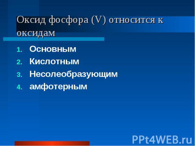 Оксид фосфора (V) относится к оксидам ОсновнымКислотнымНесолеобразующимамфотерным