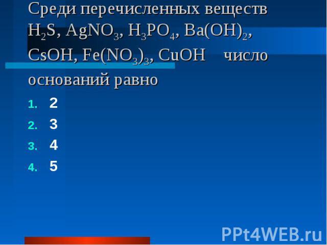 Среди перечисленных веществ H2S, AgNO3, H3PO4, Ba(OH)2, CsOH, Fe(NO3)3, CuOH число оснований равно 2345
