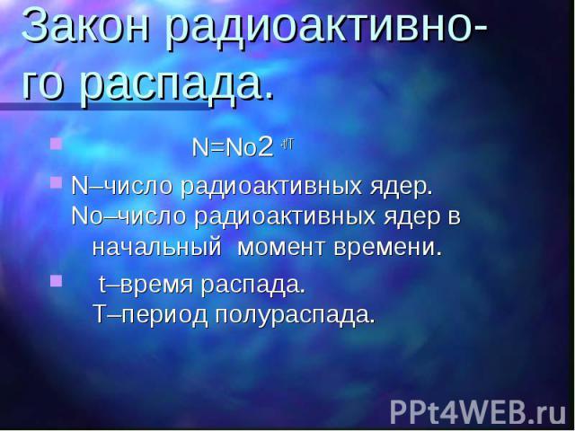 Закон радиоактивно-го распада. N=No2 -t/TN–число радиоактивных ядер. No–число радиоактивных ядер в начальный момент времени. t–время распада. Т–период полураспада.