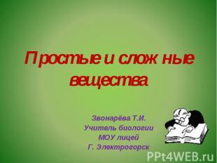 Простые и сложные вещества Звонарёва Т.И.Учитель биологииМОУ лицейГ. Электрогорс