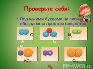 Проверьте себя: Под какими буквами на схемах обозначены простые вещества: О2 СО2