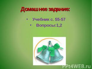 Домашнее задание: Учебник с. 55-57Вопросы:1,2